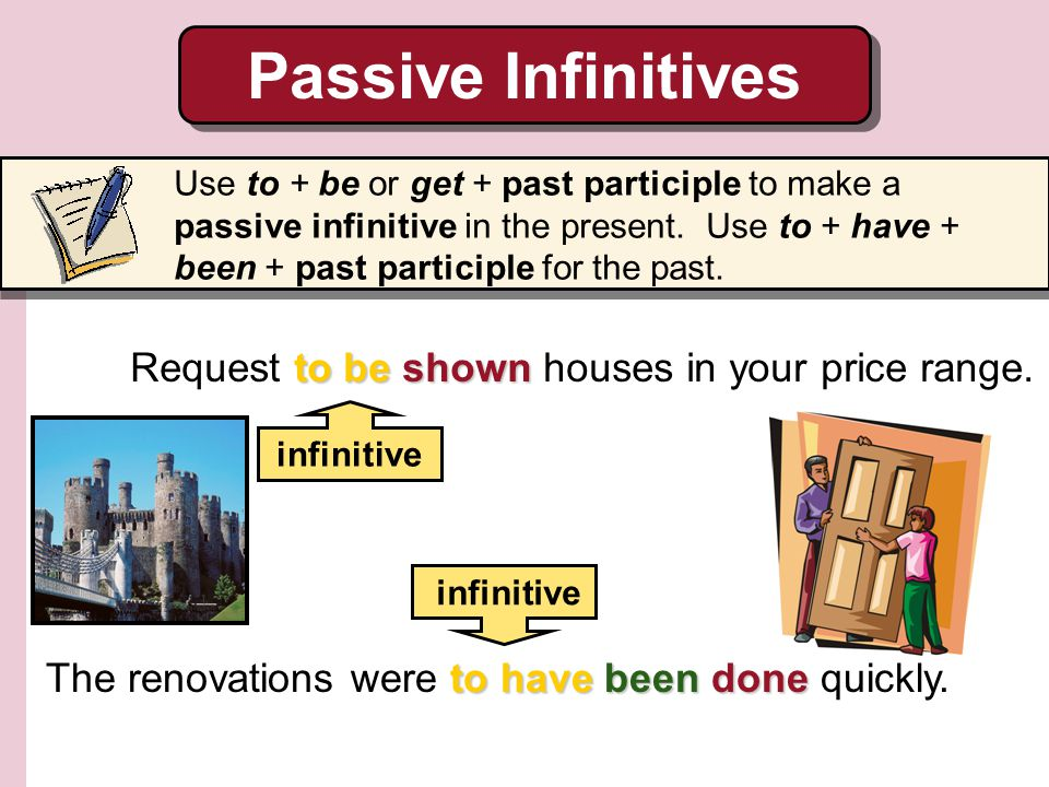 Passive Infinitives Request to be shown houses in your price range.