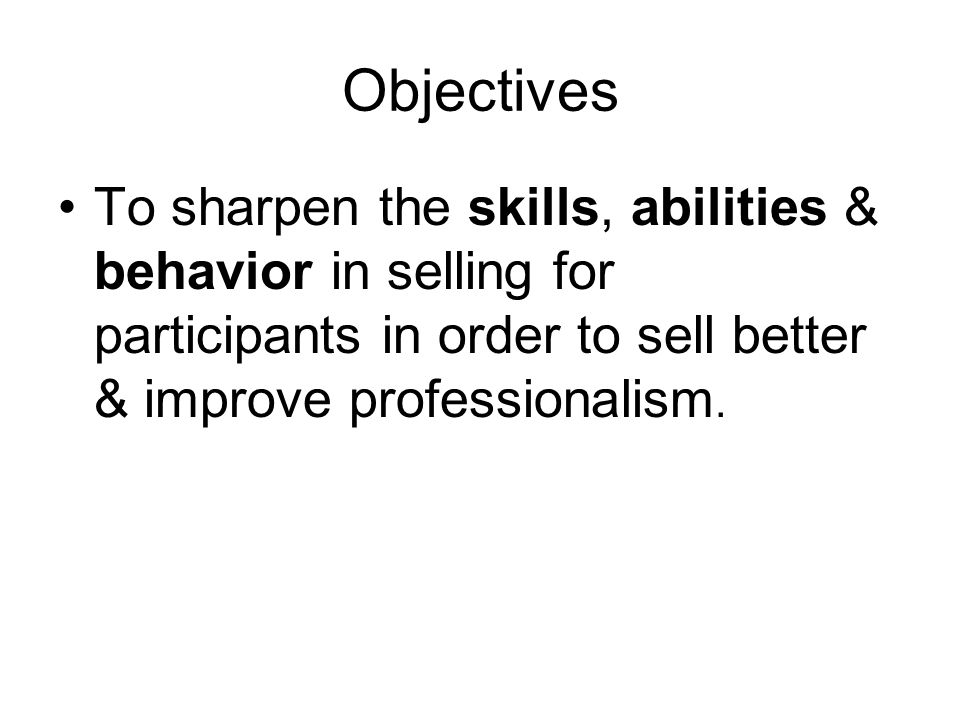 Objectives To sharpen the skills, abilities & behavior in selling for participants in order to sell better & improve professionalism.