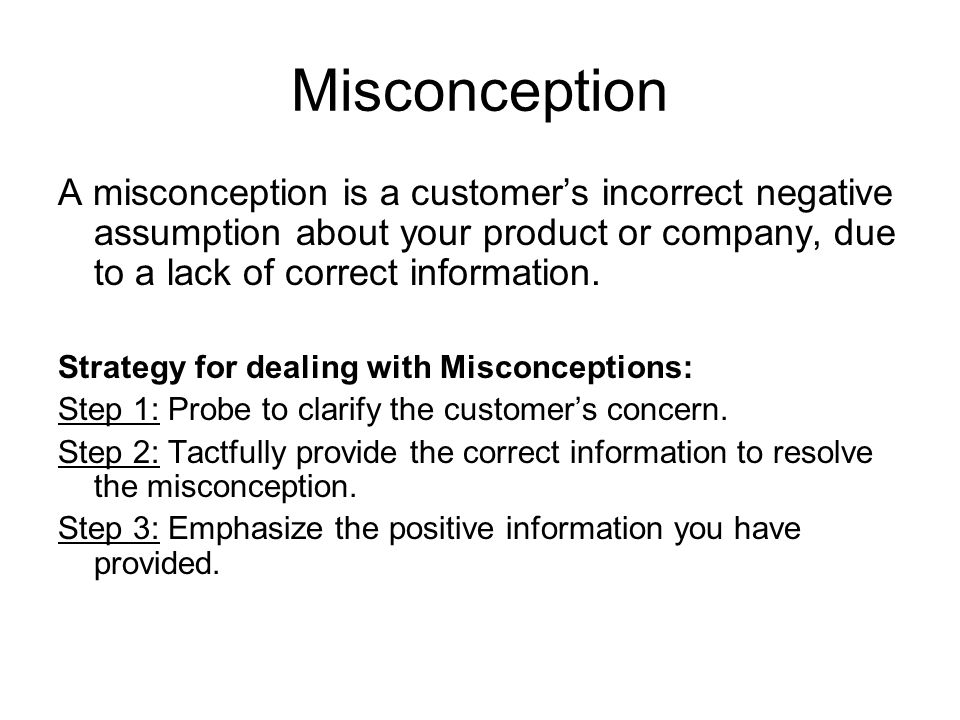 Misconception A misconception is a customer's incorrect negative assumption about your product or company, due to a lack of correct information.
