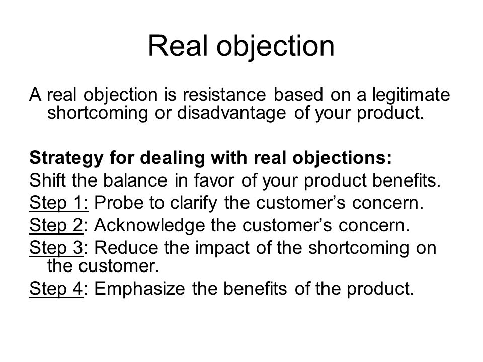 Real objection A real objection is resistance based on a legitimate shortcoming or disadvantage of your product.