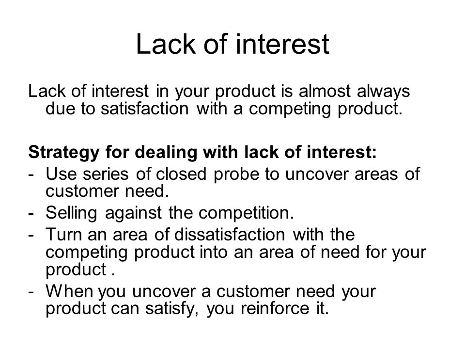 Lack of interest Lack of interest in your product is almost always due to satisfaction with a competing product.