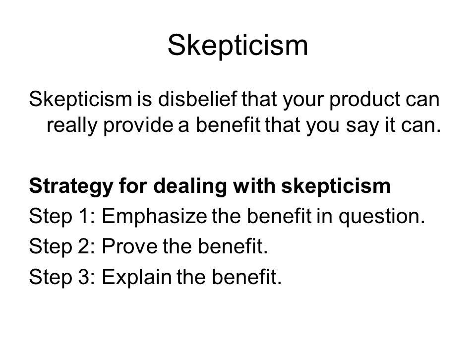 Skepticism Skepticism is disbelief that your product can really provide a benefit that you say it can.