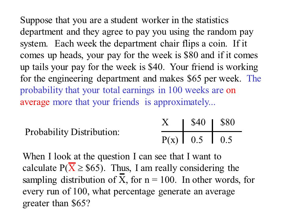Suppose that you are a student worker in the statistics department and they agree to pay you using the random pay system. Each week the department chair flips a coin. If it comes up heads, your pay for the week is $80 and if it comes up tails your pay for the week is $40. Your friend is working for the engineering department and makes $65 per week. The probability that your total earnings in 100 weeks are on average more that your friends is approximately...