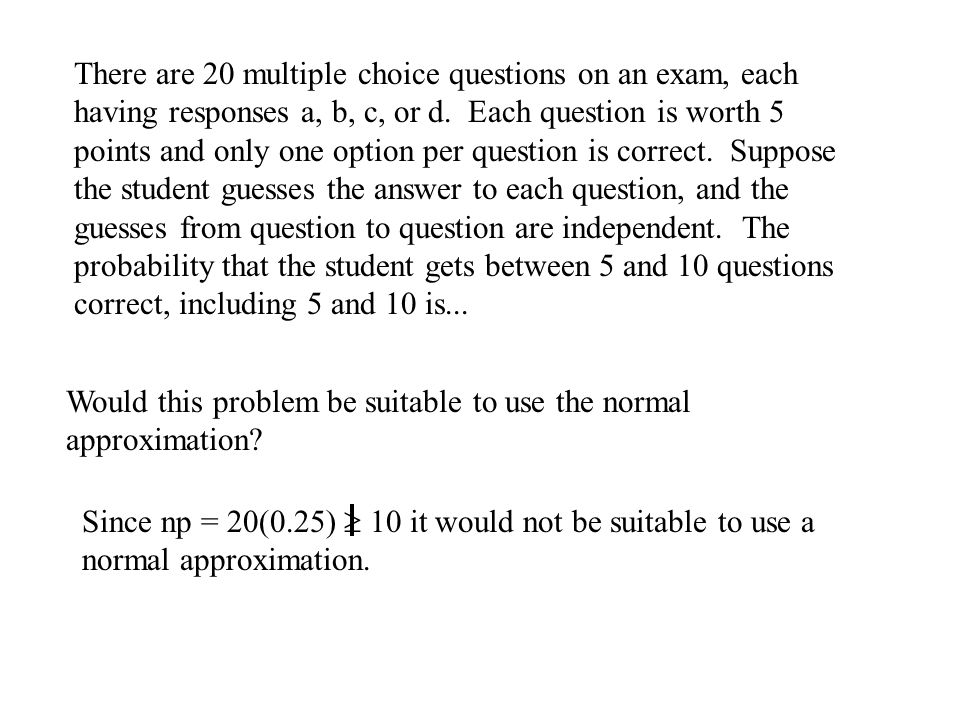 There are 20 multiple choice questions on an exam, each having responses a, b, c, or d. Each question is worth 5 points and only one option per question is correct. Suppose the student guesses the answer to each question, and the guesses from question to question are independent. The probability that the student gets between 5 and 10 questions correct, including 5 and 10 is...