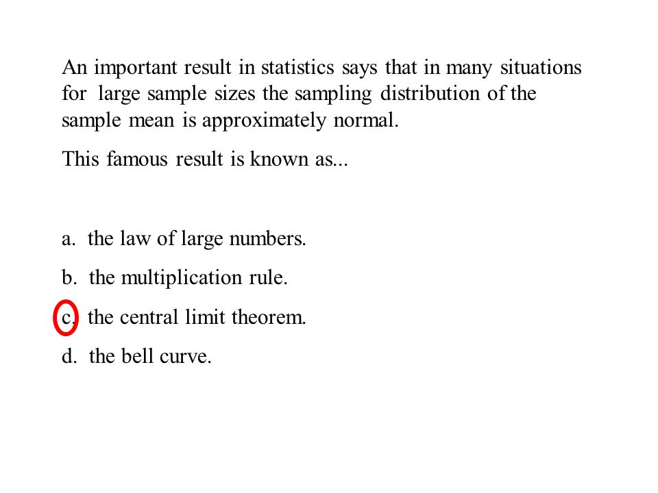 An important result in statistics says that in many situations for large sample sizes the sampling distribution of the sample mean is approximately normal.