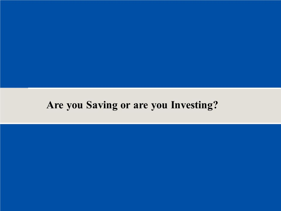 Are you Saving or are you Investing