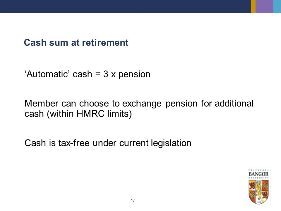 Cash sum at retirement 'Automatic' cash = 3 x pension. Member can choose to exchange pension for additional cash (within HMRC limits)