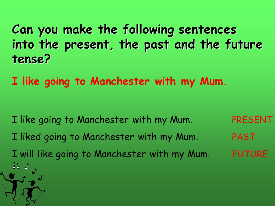 Can you make the following sentences into the present, the past and the future tense