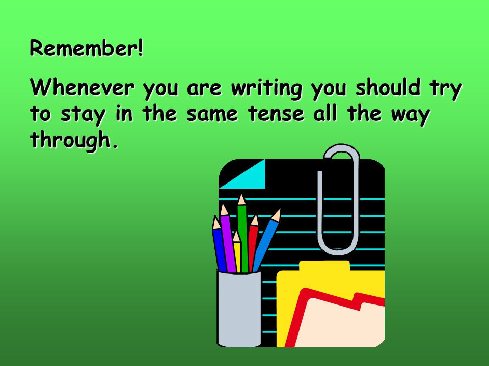 Remember! Whenever you are writing you should try to stay in the same tense all the way through.