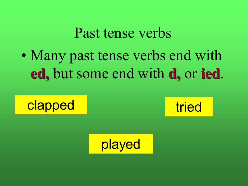 Many past tense verbs end with ed, but some end with d, or ied.
