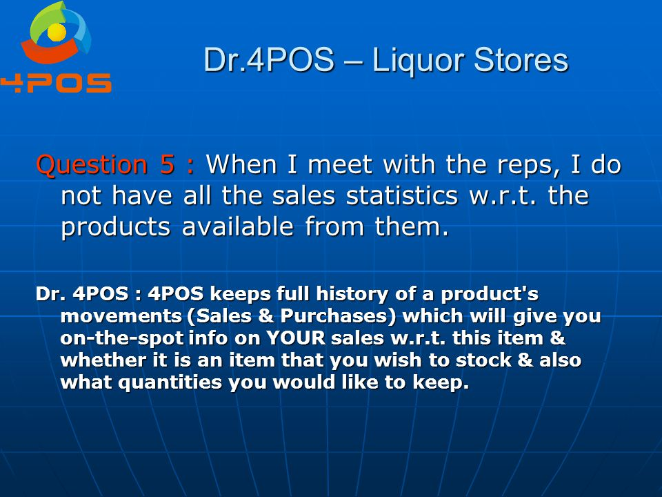 Dr.4POS – Liquor Stores Question 5 : When I meet with the reps, I do not have all the sales statistics w.r.t. the products available from them.