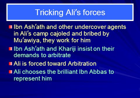 Tricking Ali's forces Ibn Ash'ath and other undercover agents in Ali's camp cajoled and bribed by Mu'awiya, they work for him.