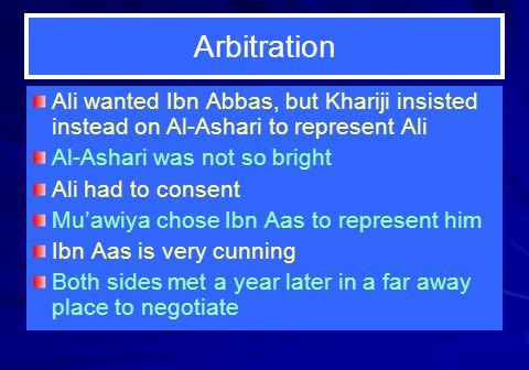 Arbitration Ali wanted Ibn Abbas, but Khariji insisted instead on Al-Ashari to represent Ali. Al-Ashari was not so bright.