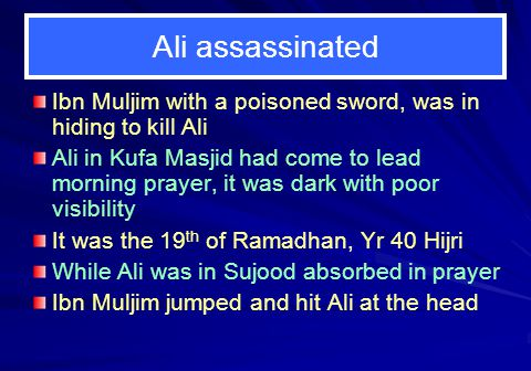 Ali assassinated Ibn Muljim with a poisoned sword, was in hiding to kill Ali.