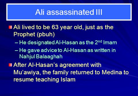 Ali assassinated III Ali lived to be 63 year old, just as the Prophet (pbuh) He designated Al-Hasan as the 2nd Imam.