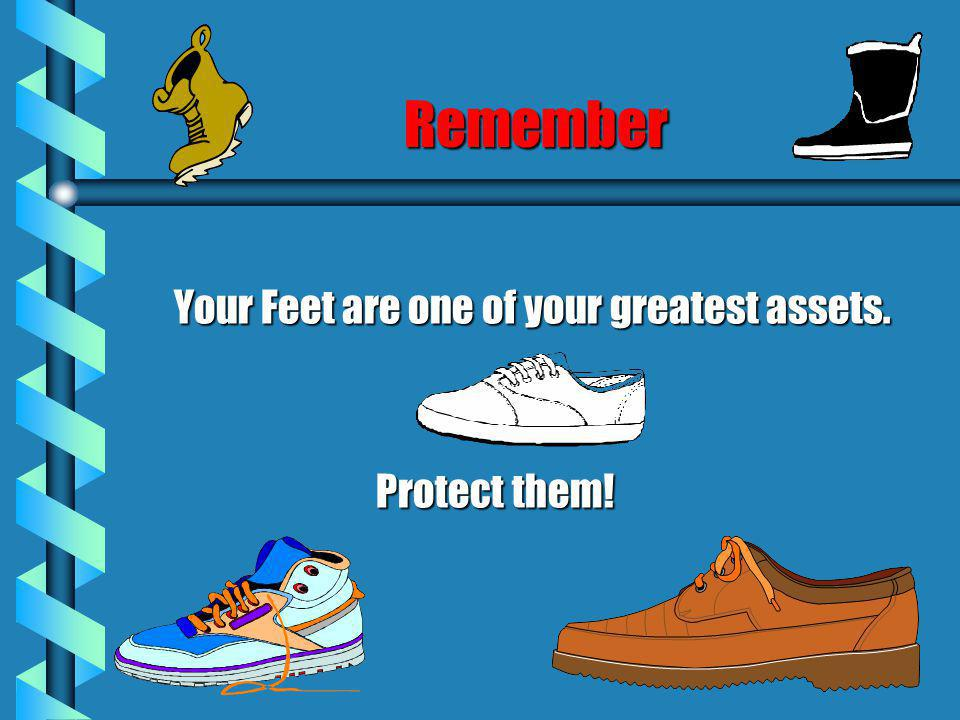 Remember Your Feet are one of your greatest assets. Protect them!