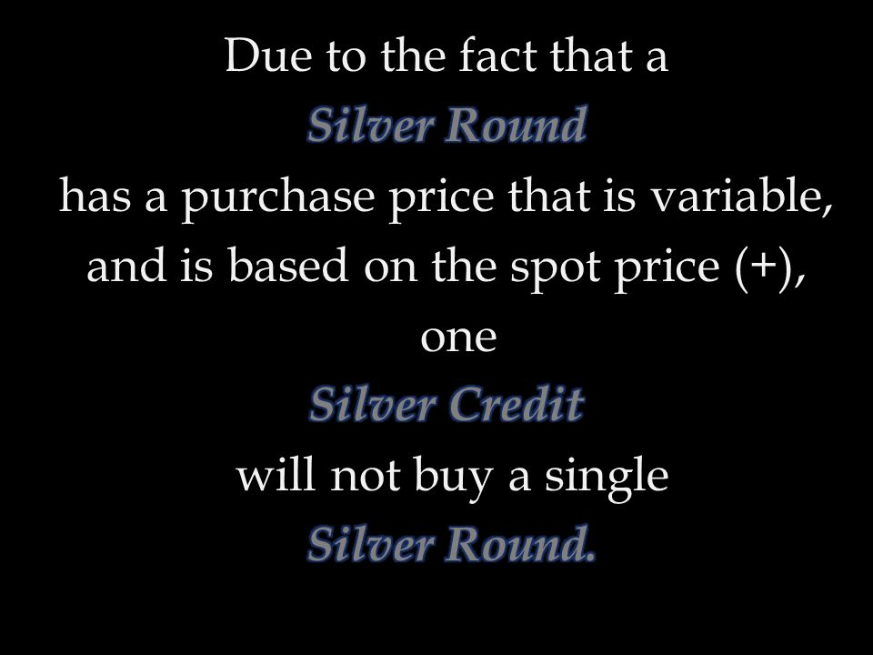 Due to the fact that a Silver Round has a purchase price that is variable, and is based on the spot price (+), one Silver Credit will not buy a single Silver Round.