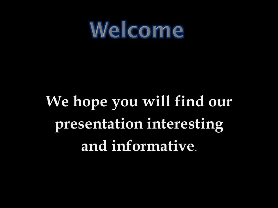We hope you will find our presentation interesting and informative.