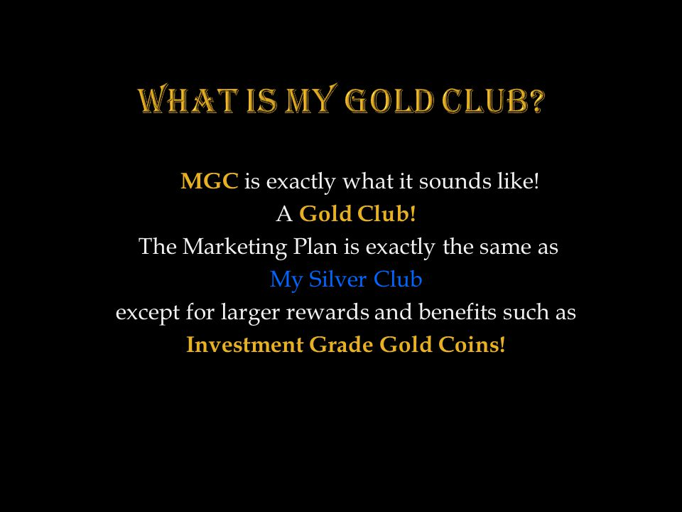 What is MY Gold Club MGC is exactly what it sounds like! A Gold Club!