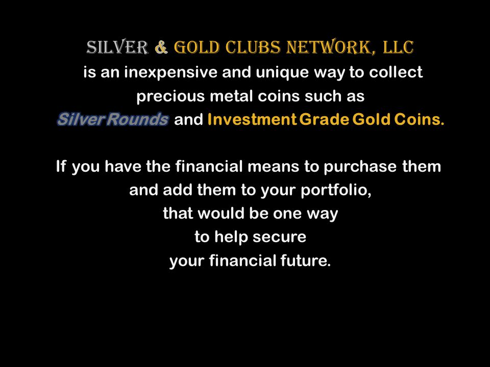 SILVER & Gold Clubs Network, LLC is an inexpensive and unique way to collect precious metal coins such as Silver Rounds and Investment Grade Gold Coins.