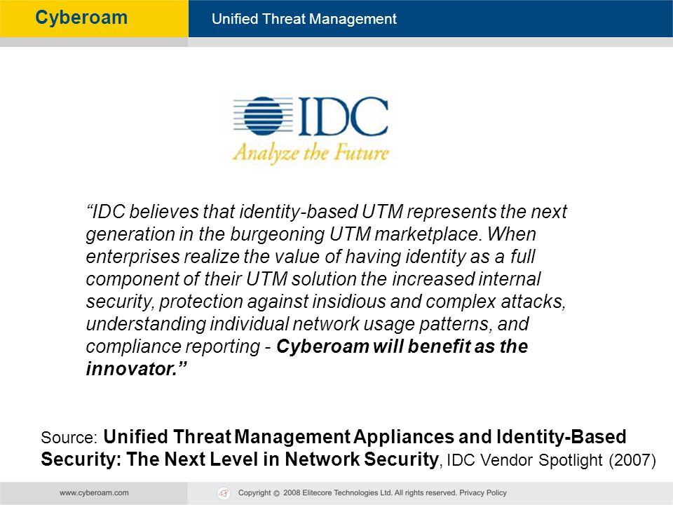 IDC believes that identity-based UTM represents the next generation in the burgeoning UTM marketplace. When enterprises realize the value of having identity as a full component of their UTM solution the increased internal security, protection against insidious and complex attacks,