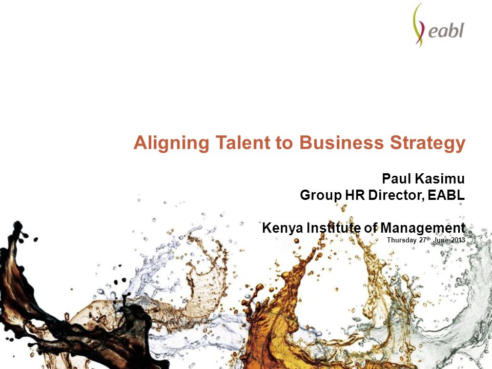 Aligning Talent to Business Strategy Paul Kasimu Group HR Director, EABL Kenya Institute of Management Thursday 27th June 2013