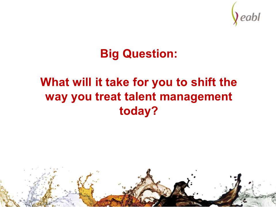 Big Question: What will it take for you to shift the way you treat talent management today