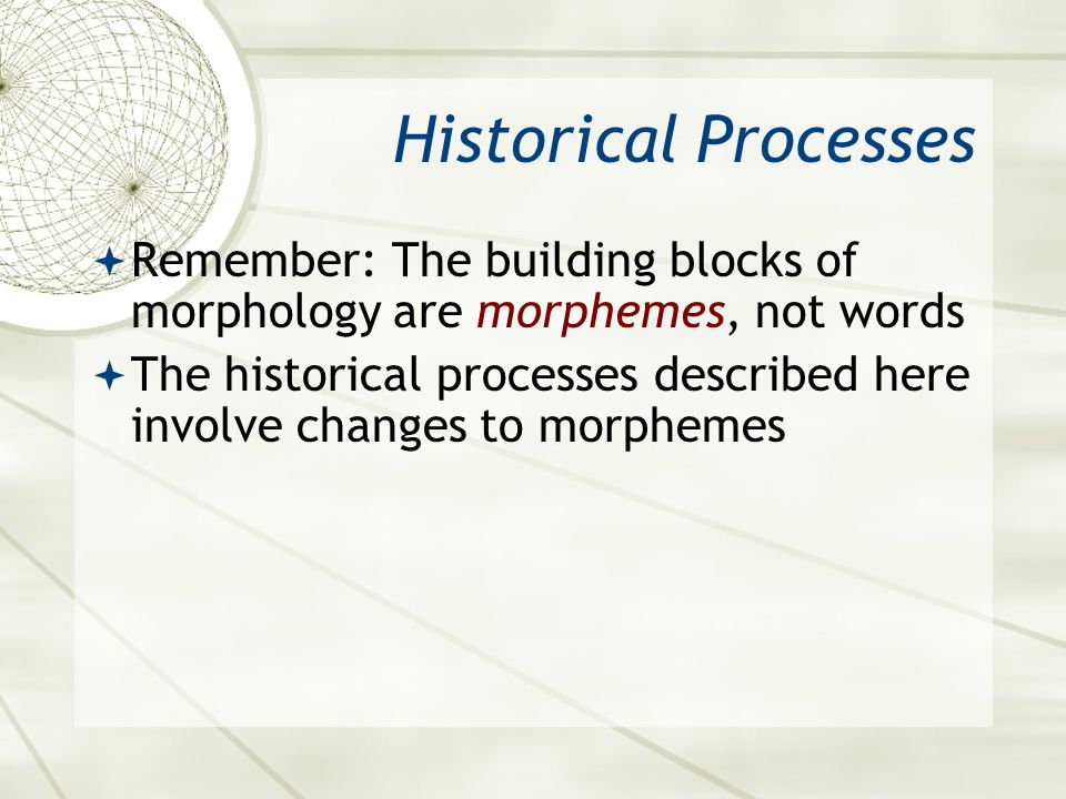 Asian 401 May 11, 2005. Historical Processes. Remember: The building blocks of morphology are morphemes, not words.