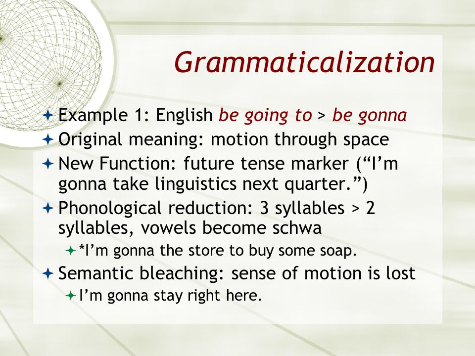 Grammaticalization Example 1: English be going to > be gonna