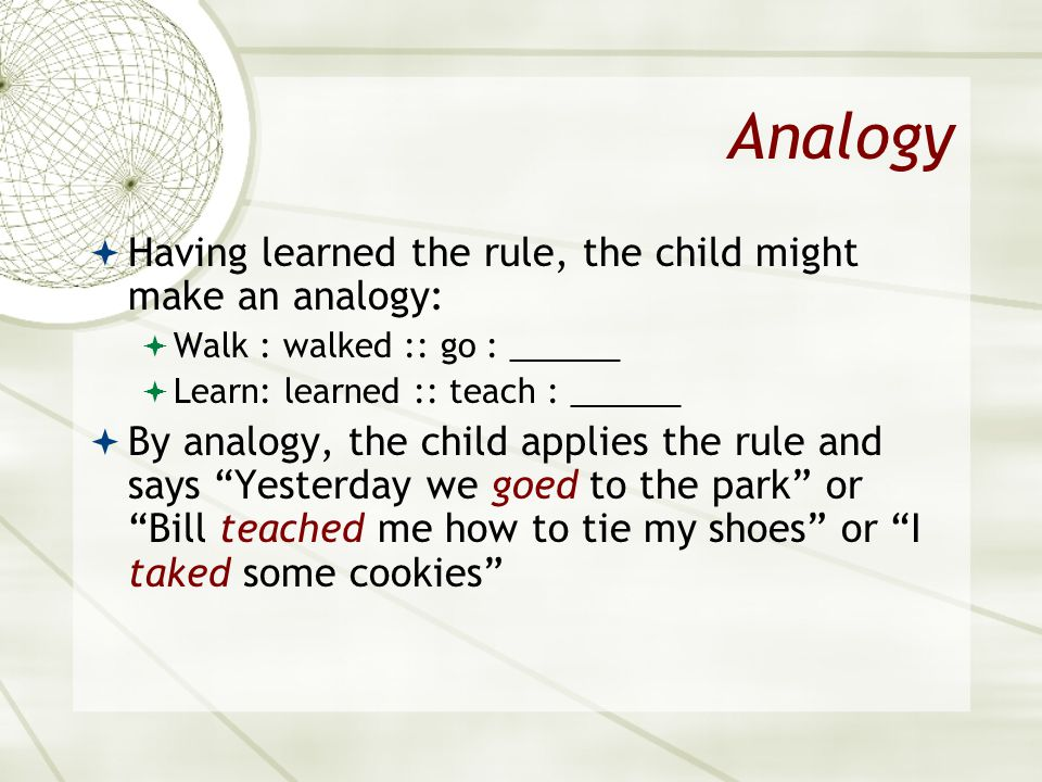 Analogy Having learned the rule, the child might make an analogy: