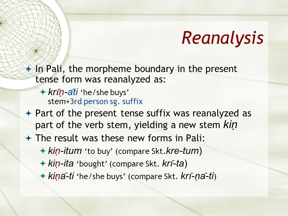 Asian 401 May 11, 2005. Reanalysis. In Pali, the morpheme boundary in the present tense form was reanalyzed as: