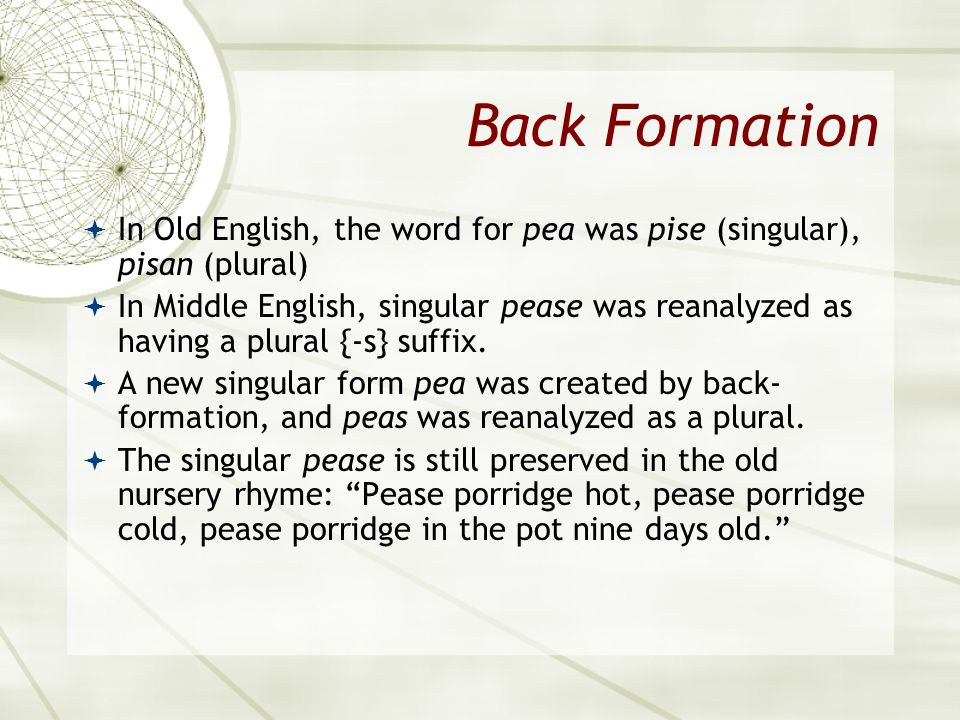Asian 401 May 11, 2005. Back Formation. In Old English, the word for pea was pise (singular), pisan (plural)