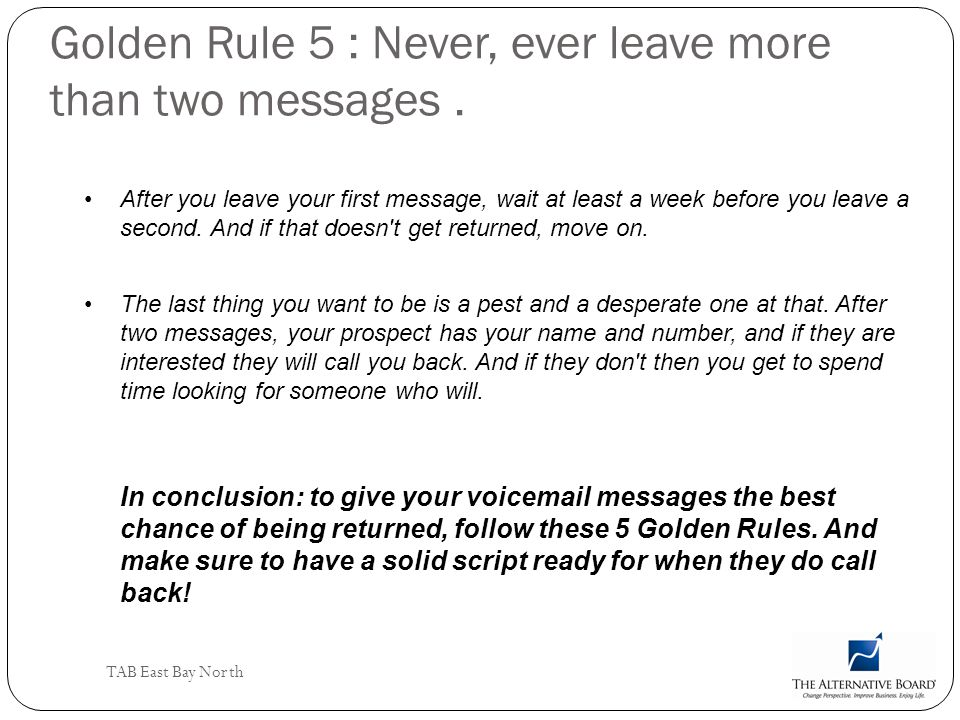 Golden Rule 5 : Never, ever leave more than two messages .