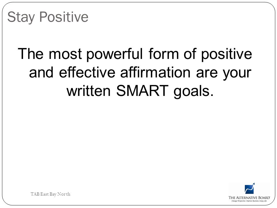 Stay Positive The most powerful form of positive and effective affirmation are your written SMART goals.