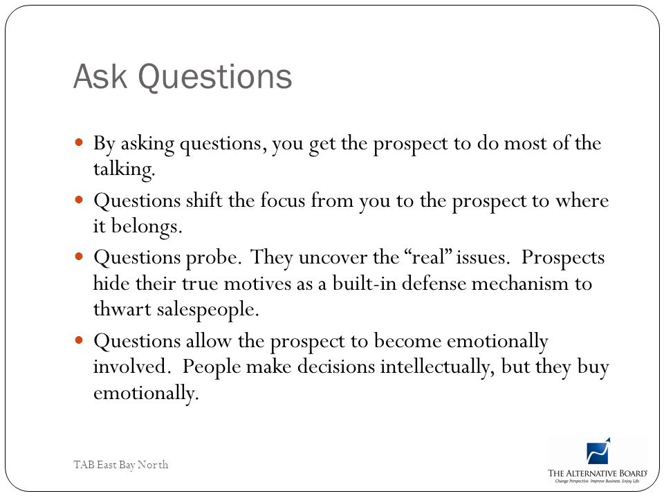 Ask Questions By asking questions, you get the prospect to do most of the talking.
