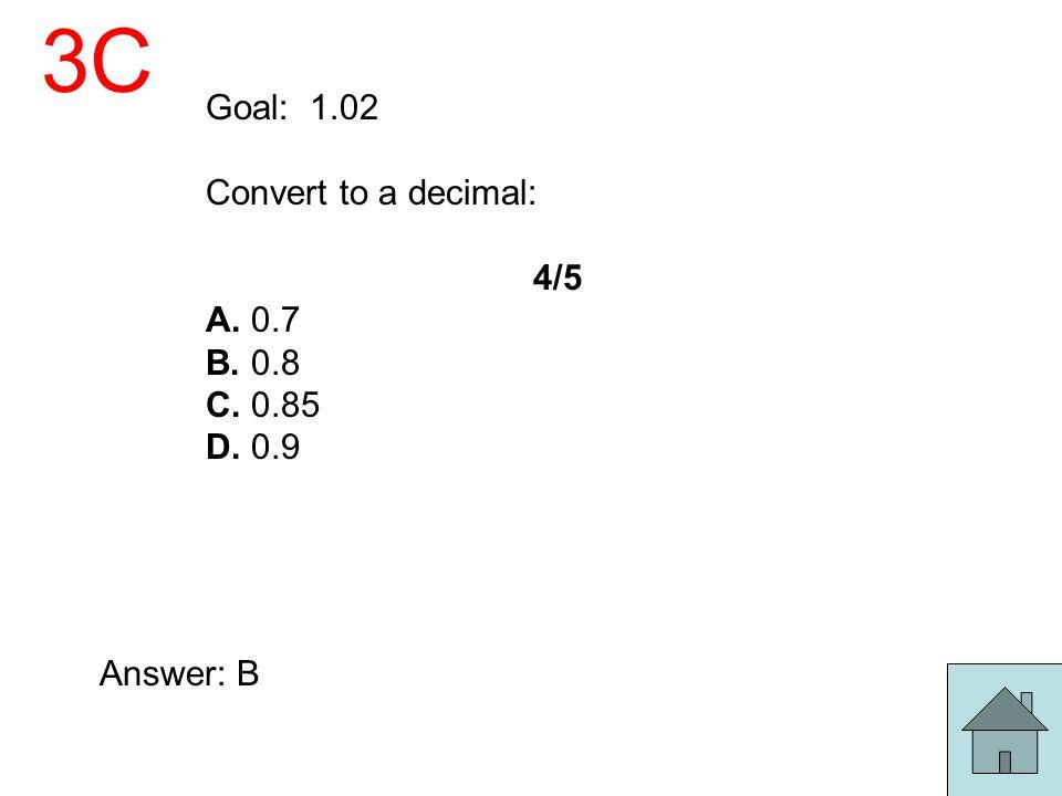 3C Goal: 1.02 Convert to a decimal: 4/5 A. 0.7 B. 0.8 C. 0.85 D. 0.9