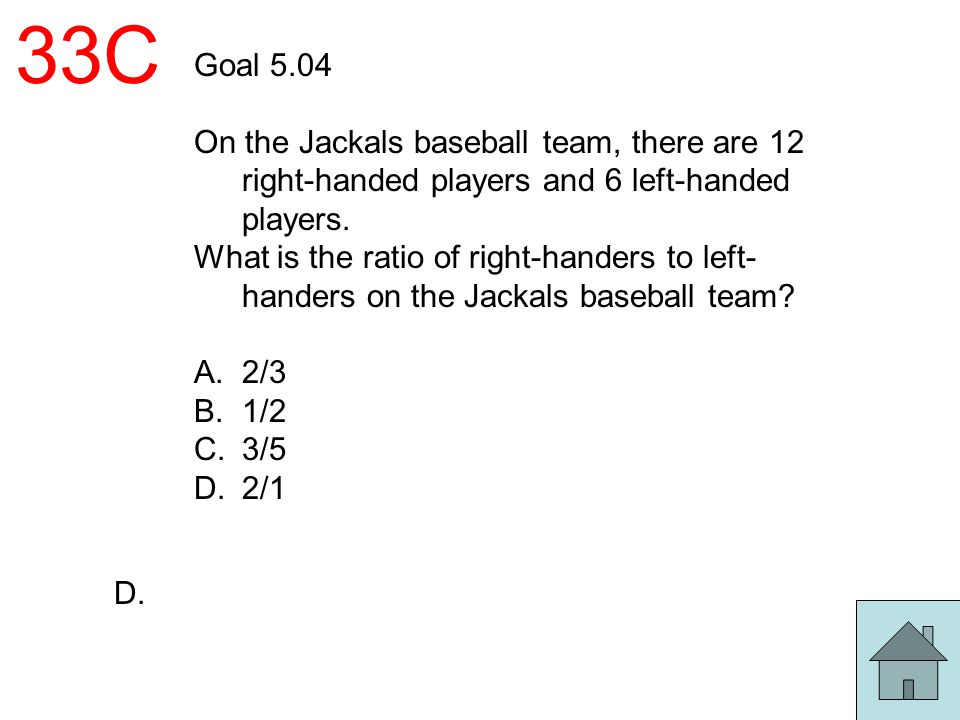33C Goal 5.04. On the Jackals baseball team, there are 12 right-handed players and 6 left-handed players.
