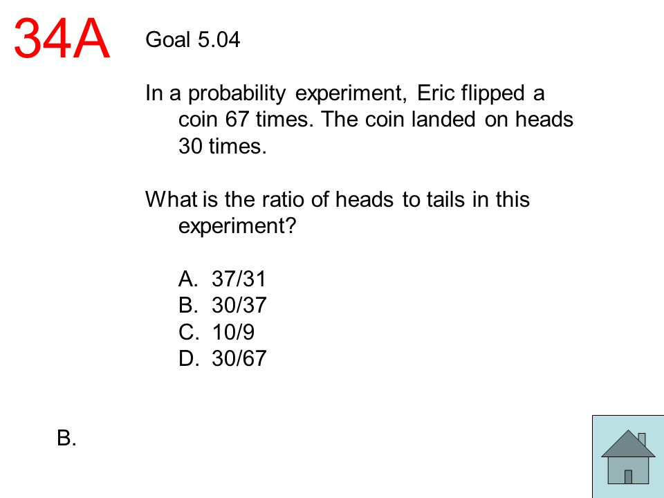 34A Goal 5.04. In a probability experiment, Eric flipped a coin 67 times. The coin landed on heads 30 times.