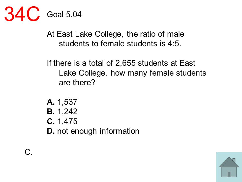 34C Goal 5.04. At East Lake College, the ratio of male students to female students is 4:5.