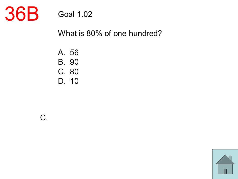 36B Goal 1.02 What is 80% of one hundred 56 90 80 10 C.