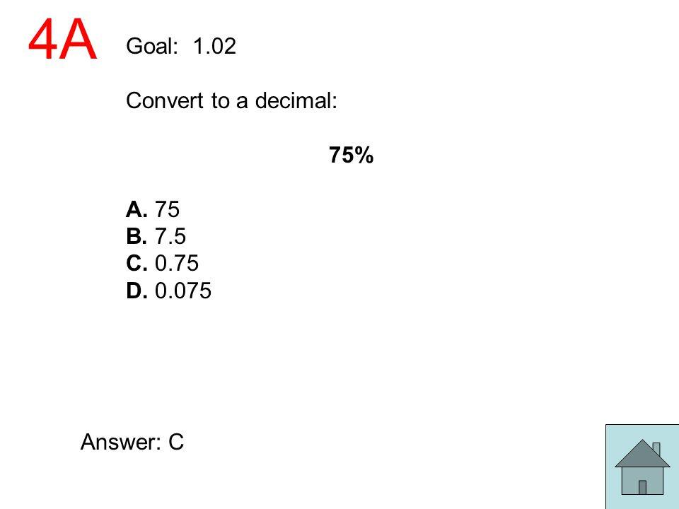 4A Goal: 1.02 Convert to a decimal: 75% A. 75 B. 7.5 C. 0.75 D. 0.075