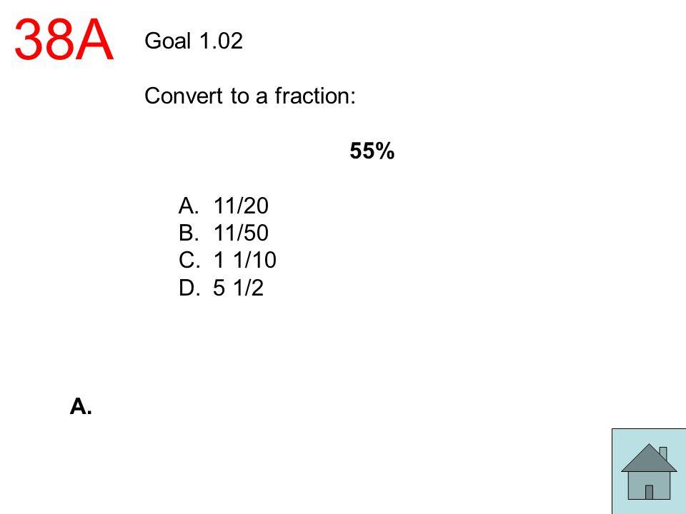 38A Goal 1.02 Convert to a fraction: 55% 11/20 11/50 1 1/10 5 1/2 A.