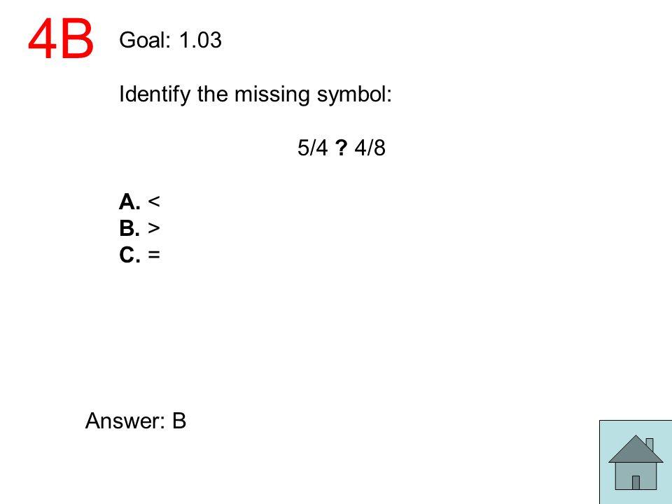 4B Goal: 1.03 Identify the missing symbol: 5/4 4/8 A. < B. >