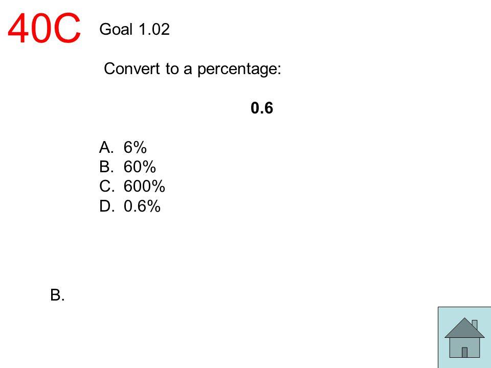40C Goal 1.02 Convert to a percentage: 0.6 6% 60% 600% 0.6% B.