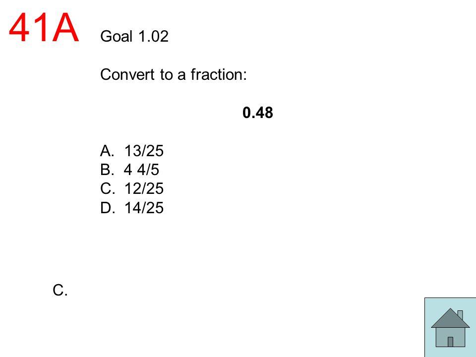 41A Goal 1.02 Convert to a fraction: 0.48 13/25 4 4/5 12/25 14/25 C.