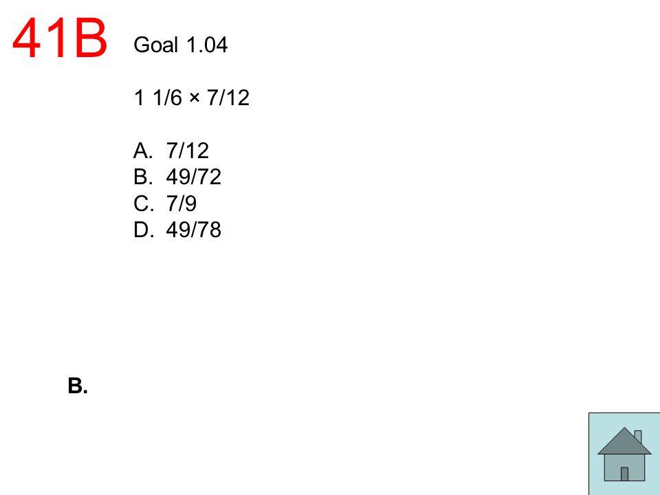 41B Goal 1.04 1 1/6 × 7/12 7/12 49/72 7/9 49/78 B.