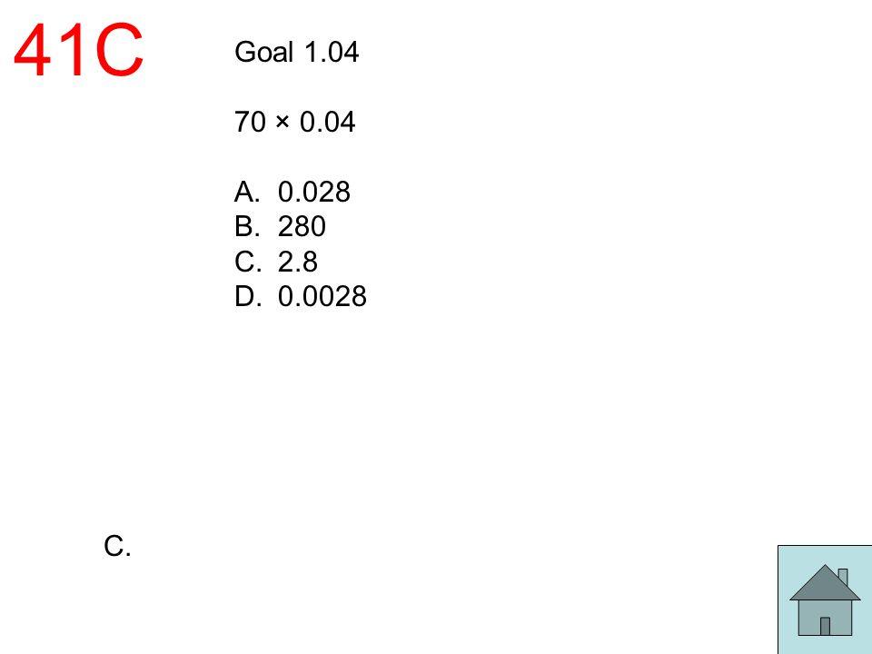 41C Goal 1.04 70 × 0.04 0.028 280 2.8 0.0028 C.