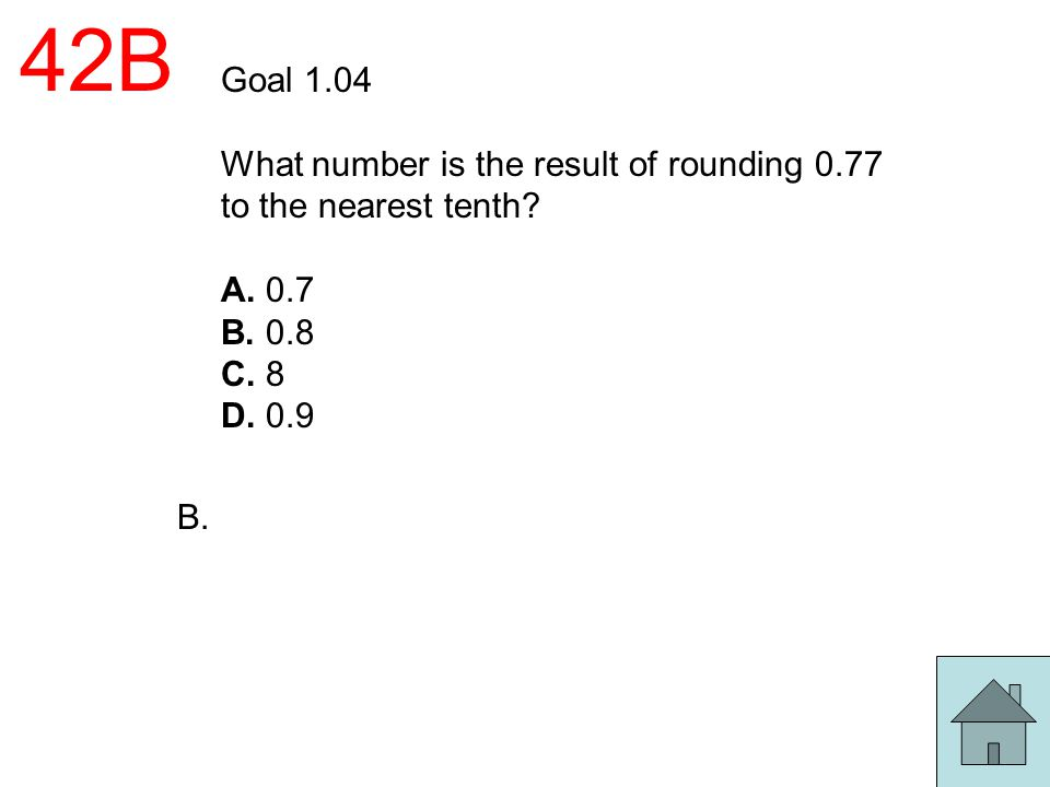 42B Goal 1.04. What number is the result of rounding 0.77 to the nearest tenth A. 0.7. B. 0.8. C. 8.