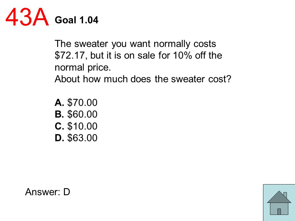 43A Goal 1.04. The sweater you want normally costs $72.17, but it is on sale for 10% off the normal price.