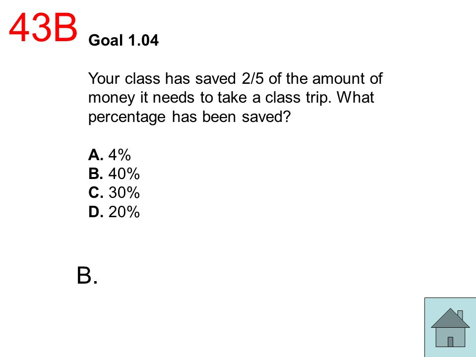 43B Goal 1.04. Your class has saved 2/5 of the amount of money it needs to take a class trip. What percentage has been saved
